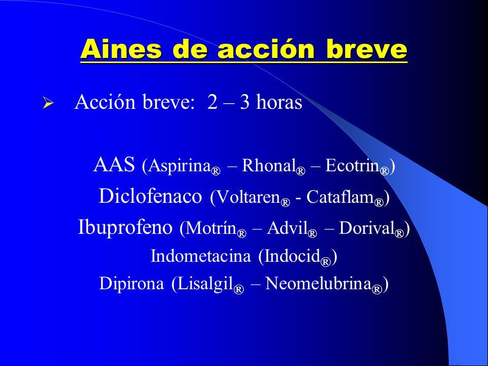 Aines de acción breve Acción breve: 2 – 3 horas AAS (Aspirina ® – Rhonal ® – Ecotrin ® ) Diclofenaco (Voltaren ® - Cataflam ® ) Ibuprofeno (Motrín ® –