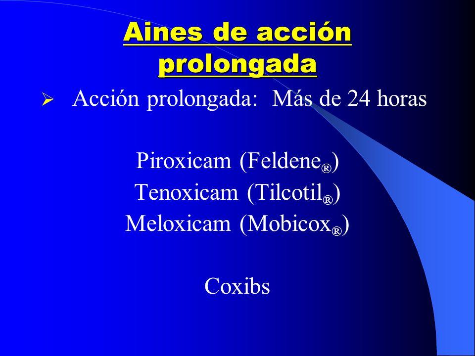 Aines de acción prolongada Acción prolongada: Más de 24 horas Piroxicam (Feldene ® ) Tenoxicam (Tilcotil ® ) Meloxicam (Mobicox ® ) Coxibs