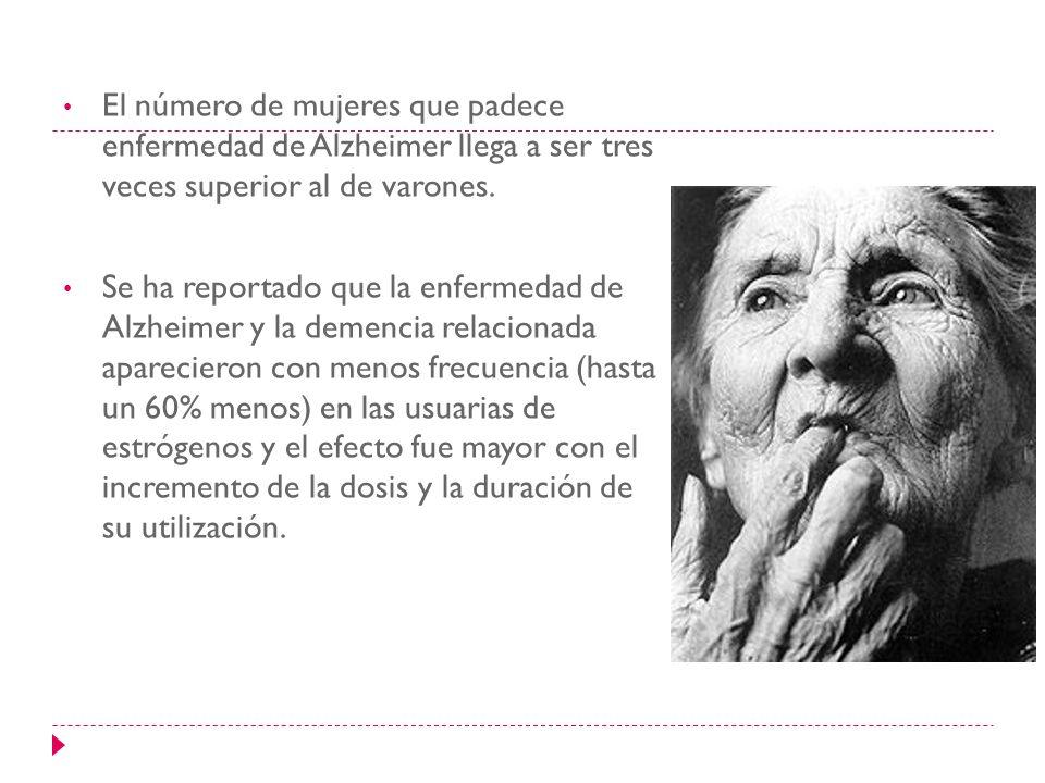 El número de mujeres que padece enfermedad de Alzheimer llega a ser tres veces superior al de varones. Se ha reportado que la enfermedad de Alzheimer