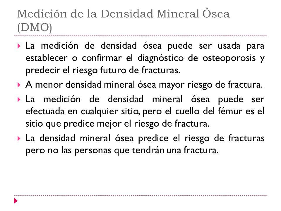 Medición de la Densidad Mineral Ósea (DMO) La medición de densidad ósea puede ser usada para establecer o confirmar el diagnóstico de osteoporosis y p