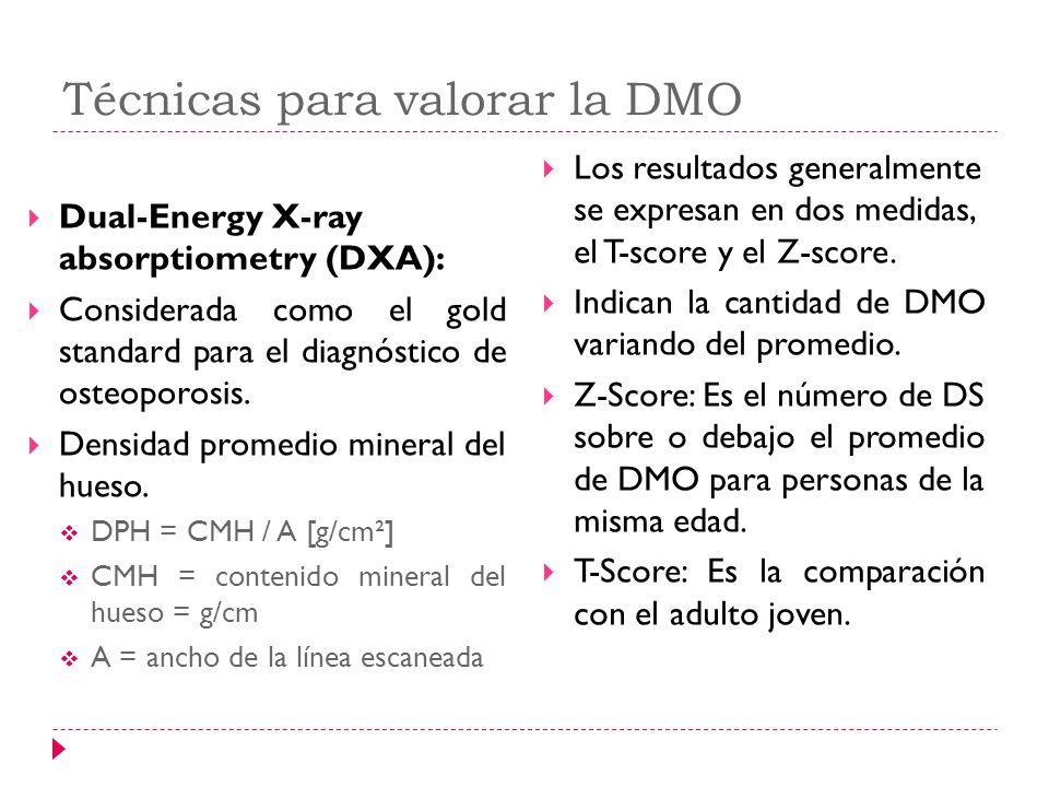 Técnicas para valorar la DMO Dual-Energy X-ray absorptiometry (DXA): Considerada como el gold standard para el diagnóstico de osteoporosis. Densidad p