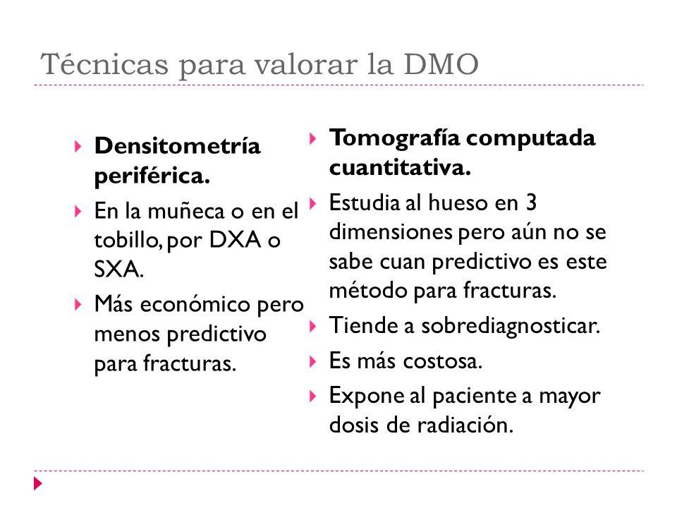 Técnicas para valorar la DMO Densitometría periférica. En la muñeca o en el tobillo, por DXA o SXA. Más económico pero menos predictivo para fracturas