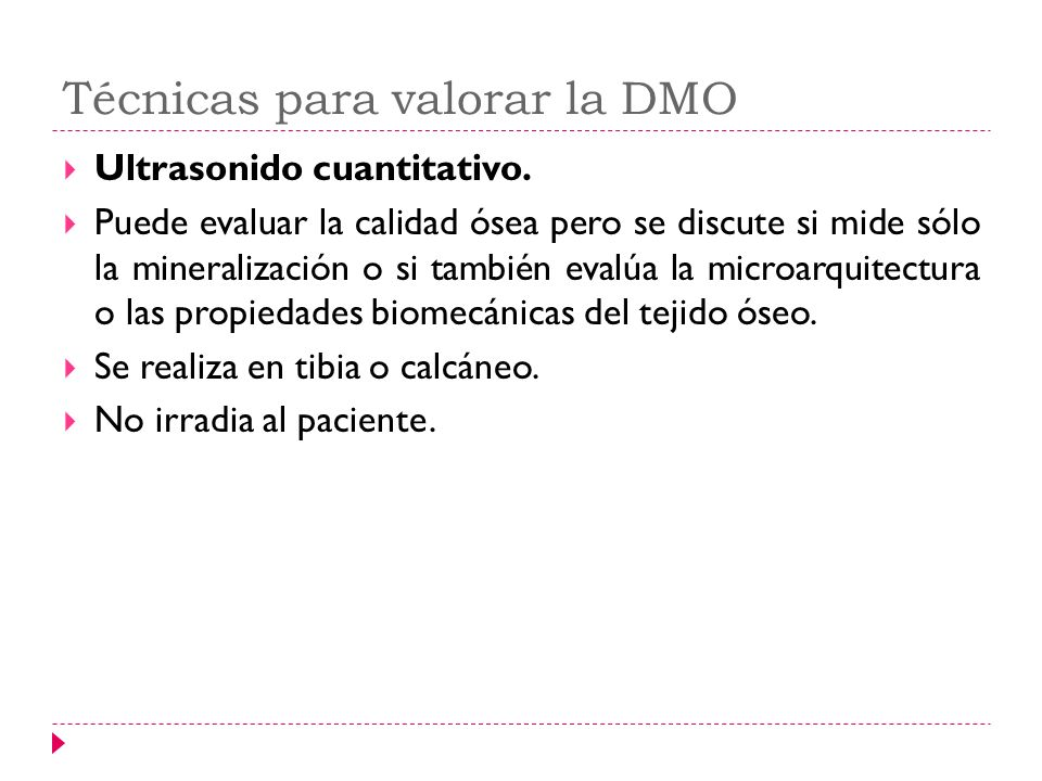 Técnicas para valorar la DMO Ultrasonido cuantitativo. Puede evaluar la calidad ósea pero se discute si mide sólo la mineralización o si también evalú