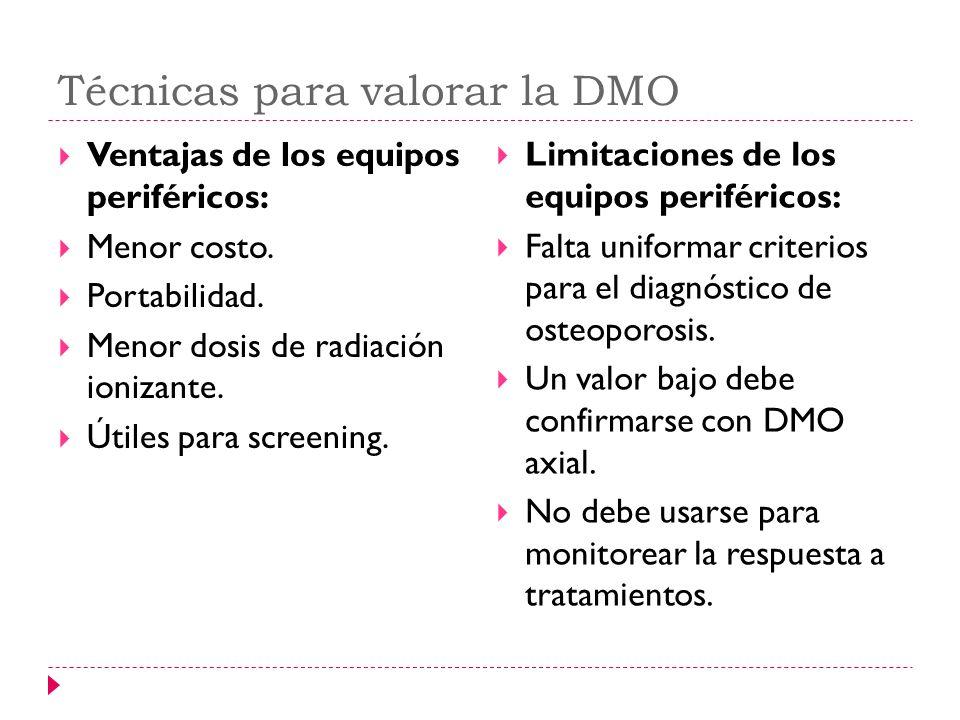 Técnicas para valorar la DMO Ventajas de los equipos periféricos: Menor costo. Portabilidad. Menor dosis de radiación ionizante. Útiles para screening