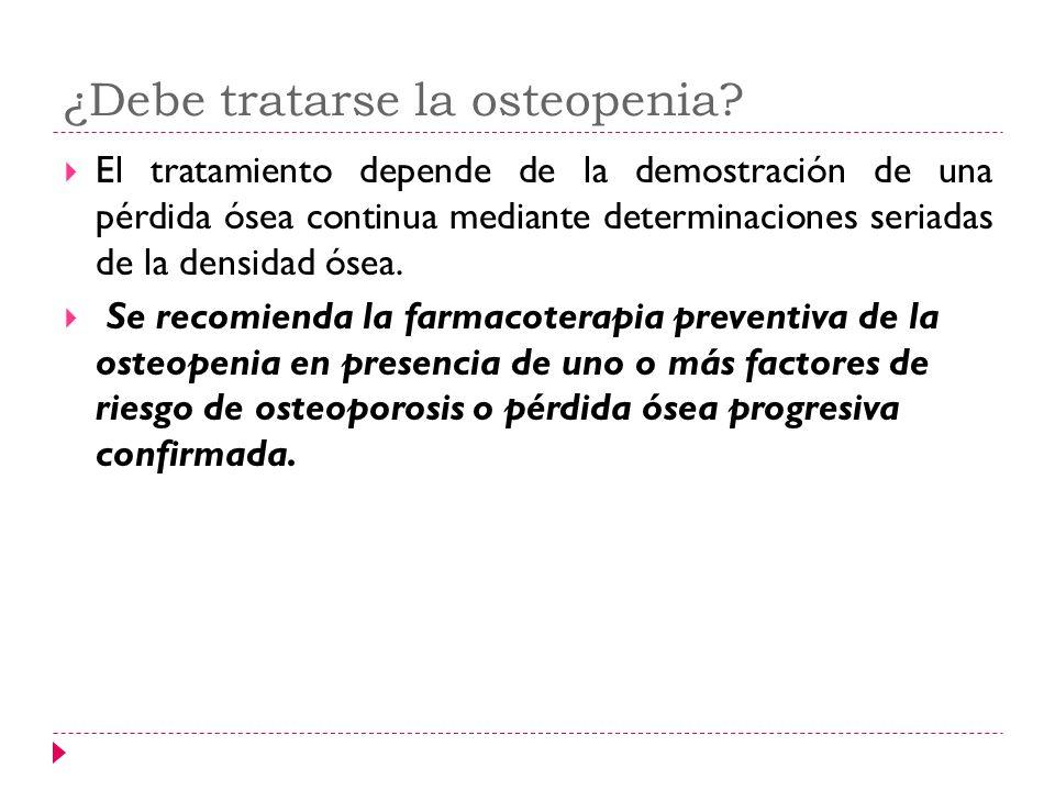 ¿Debe tratarse la osteopenia? El tratamiento depende de la demostración de una pérdida ósea continua mediante determinaciones seriadas de la densidad