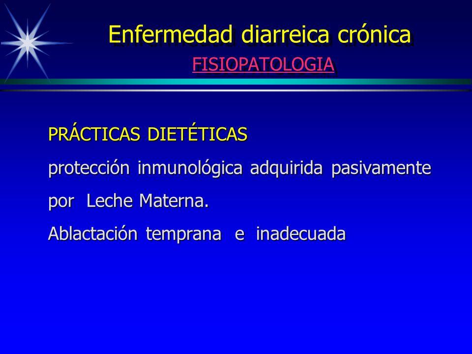 Enfermedad diarreica crónica FISIOPATOLOGIA PRÁCTICAS DIETÉTICAS protección inmunológica adquirida pasivamente por Leche Materna. Ablactación temprana