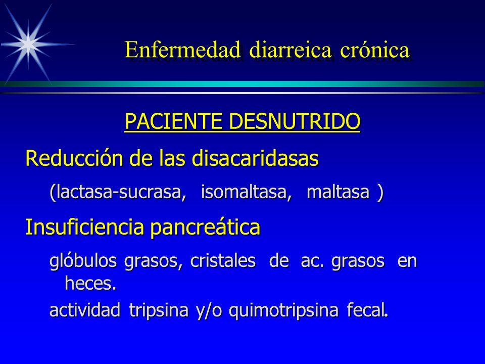 Enfermedad diarreica crónica PACIENTE DESNUTRIDO Reducción de las disacaridasas (lactasa-sucrasa, isomaltasa, maltasa ) Insuficiencia pancreática glób