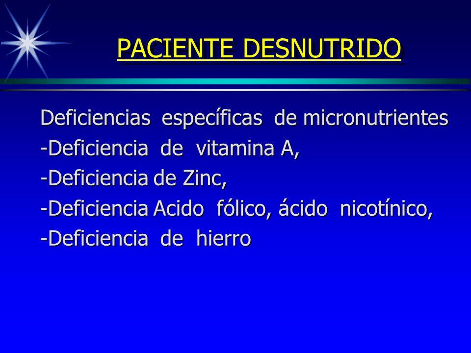 PACIENTE DESNUTRIDO Deficiencias específicas de micronutrientes -Deficiencia de vitamina A, -Deficiencia de Zinc, -Deficiencia Acido fólico, ácido nic