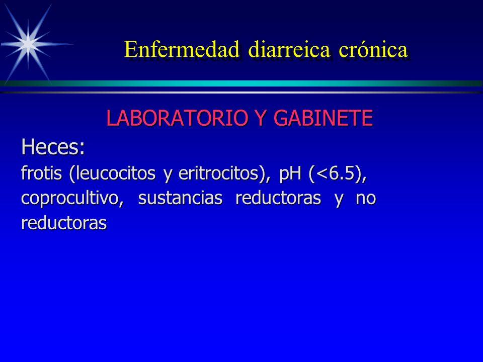 Enfermedad diarreica crónica LABORATORIO Y GABINETE Heces: frotis (leucocitos y eritrocitos), pH (<6.5), coprocultivo, sustancias reductoras y no redu