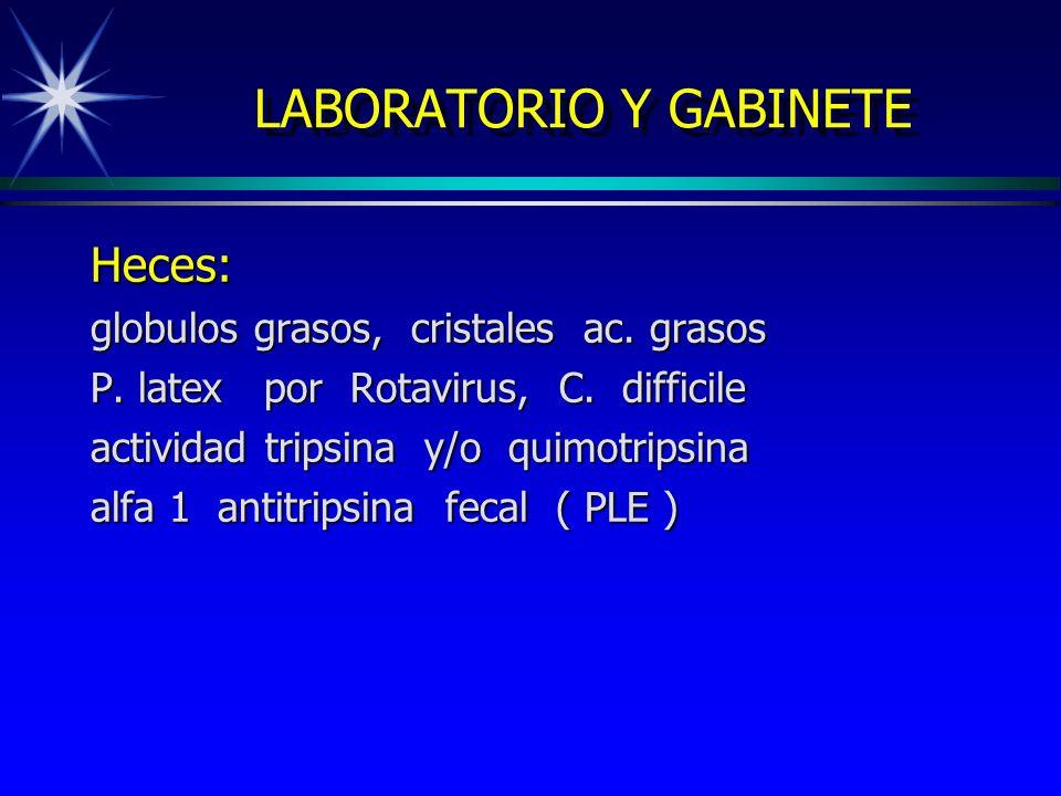 LABORATORIO Y GABINETE Heces: globulos grasos, cristales ac. grasos P. latex por Rotavirus, C. difficile actividad tripsina y/o quimotripsina alfa 1 a
