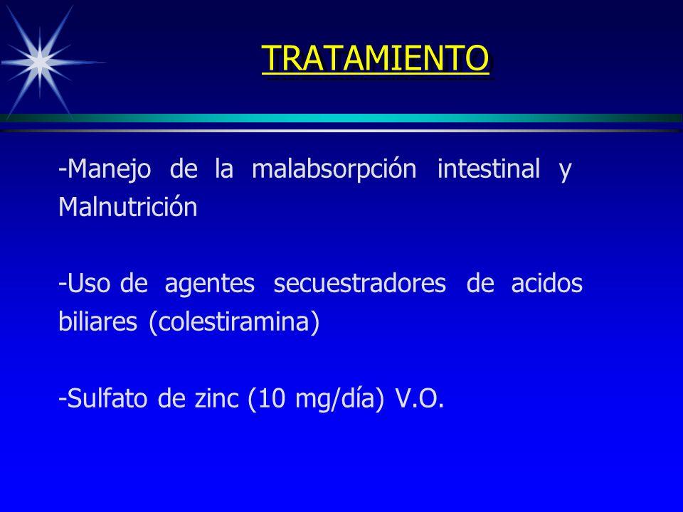 TRATAMIENTO -Manejo de la malabsorpción intestinal y Malnutrición -Uso de agentes secuestradores de acidos biliares (colestiramina) -Sulfato de zinc (