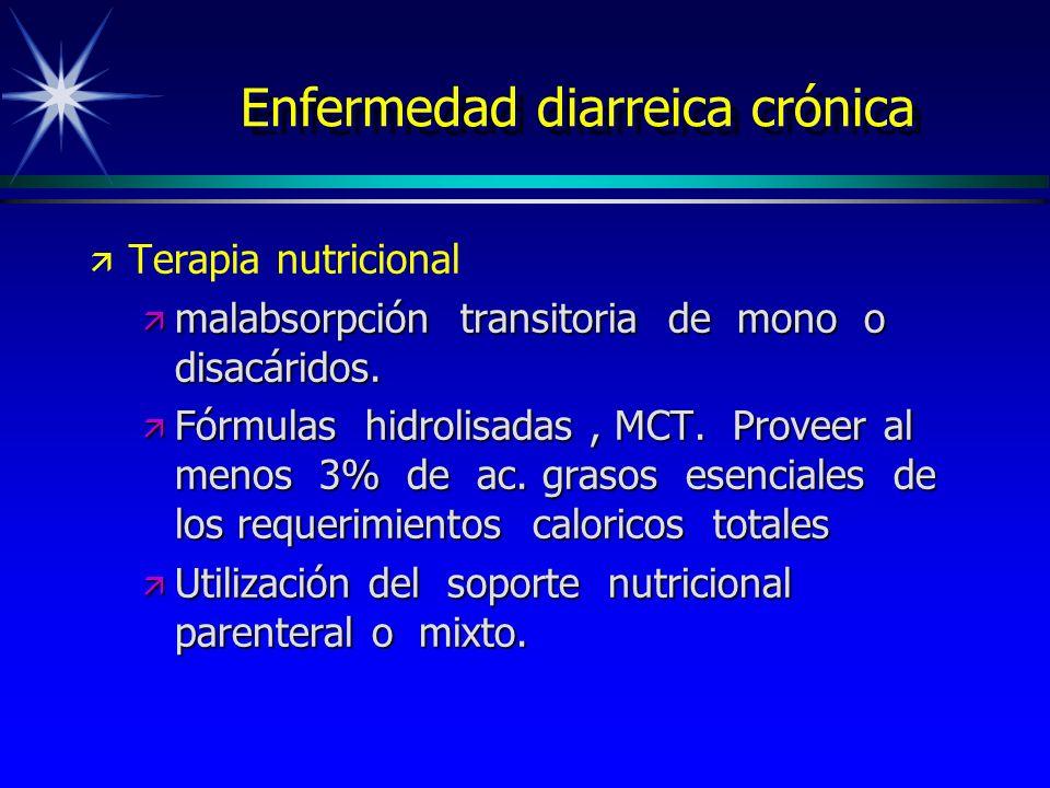 Enfermedad diarreica crónica ä ä Terapia nutricional ä malabsorpción transitoria de mono o disacáridos. ä Fórmulas hidrolisadas, MCT. Proveer al menos