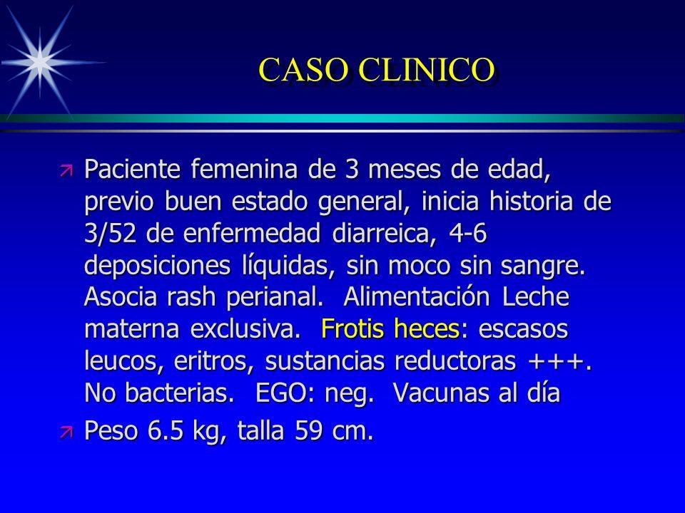 CASO CLINICO ä Paciente femenina de 3 meses de edad, previo buen estado general, inicia historia de 3/52 de enfermedad diarreica, 4-6 deposiciones líq