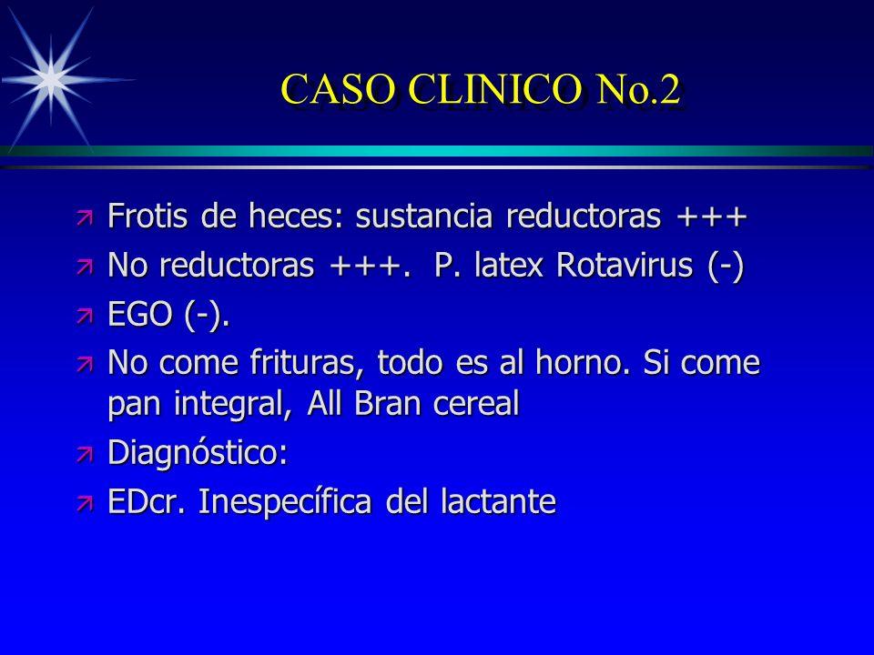 CASO CLINICO No.2 ä Frotis de heces: sustancia reductoras +++ ä No reductoras +++. P. latex Rotavirus (-) ä EGO (-). ä No come frituras, todo es al ho