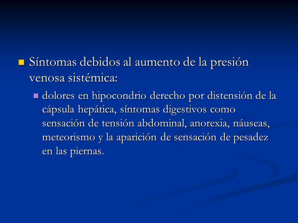 Síntomas debidos al aumento de la presión venosa sistémica: Síntomas debidos al aumento de la presión venosa sistémica: dolores en hipocondrio derecho por distensión de la cápsula hepática, síntomas digestivos como sensación de tensión abdominal, anorexia, náuseas, meteorismo y la aparición de sensación de pesadez en las piernas.
