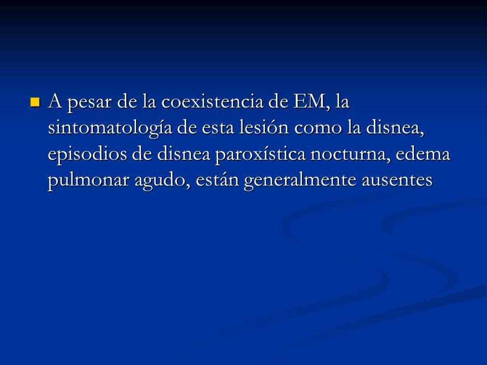 A pesar de la coexistencia de EM, la sintomatología de esta lesión como la disnea, episodios de disnea paroxística nocturna, edema pulmonar agudo, están generalmente ausentes A pesar de la coexistencia de EM, la sintomatología de esta lesión como la disnea, episodios de disnea paroxística nocturna, edema pulmonar agudo, están generalmente ausentes