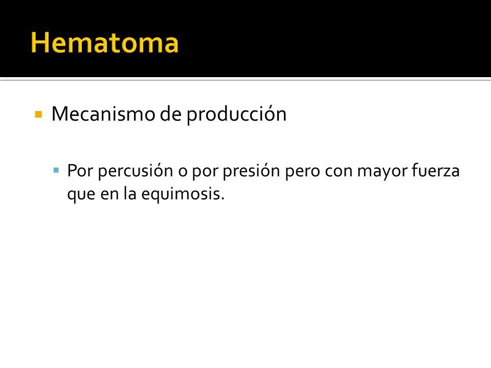Mecanismo de producción Por percusión o por presión pero con mayor fuerza que en la equimosis.