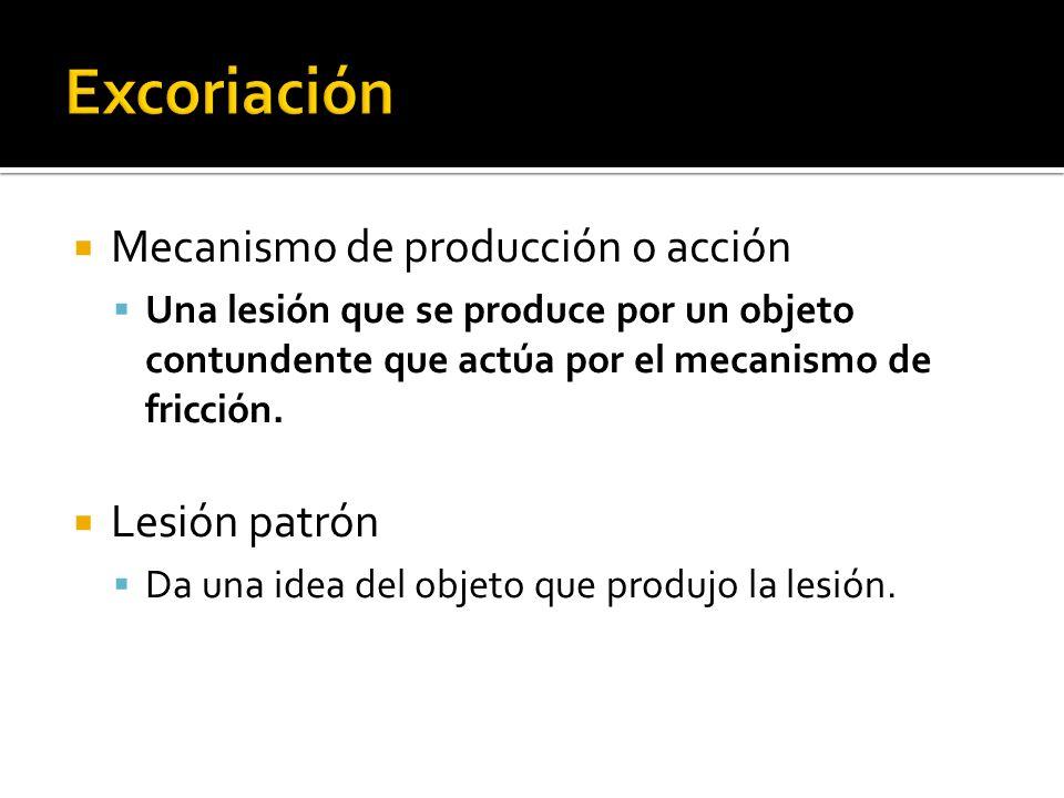 Mecanismo de producción o acción Una lesión que se produce por un objeto contundente que actúa por el mecanismo de fricción. Lesión patrón Da una idea