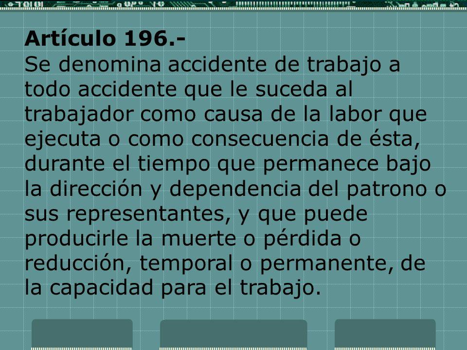Artículo 196.- Se denomina accidente de trabajo a todo accidente que le suceda al trabajador como causa de la labor que ejecuta o como consecuencia de
