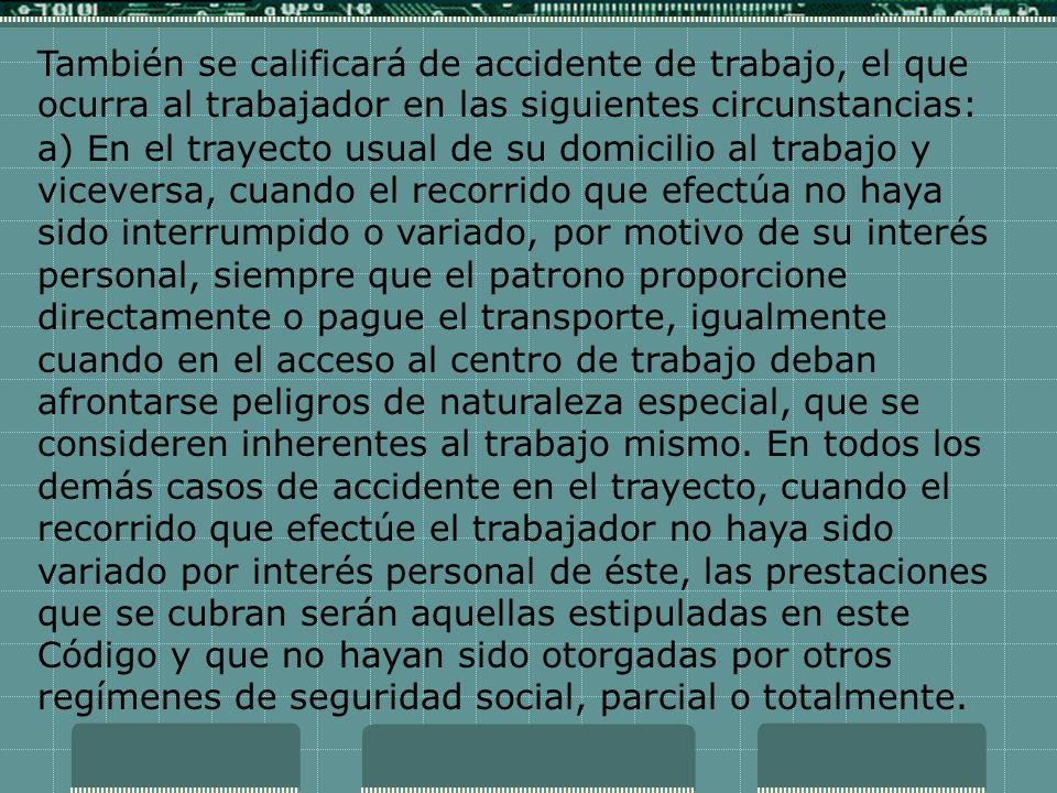 También se calificará de accidente de trabajo, el que ocurra al trabajador en las siguientes circunstancias: a) En el trayecto usual de su domicilio a