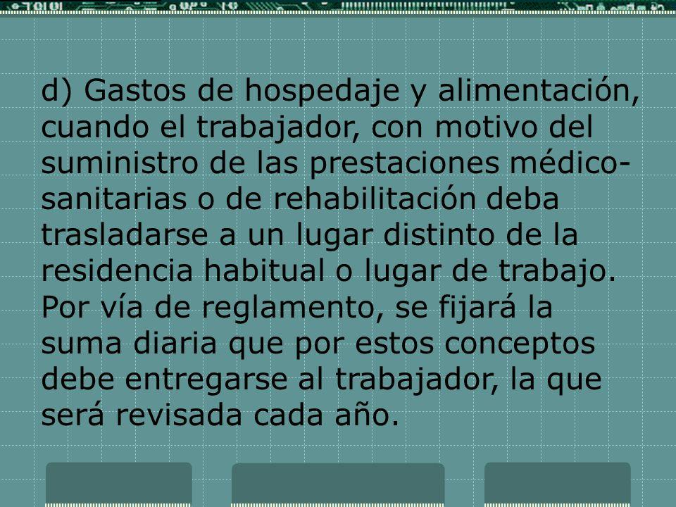 d) Gastos de hospedaje y alimentación, cuando el trabajador, con motivo del suministro de las prestaciones médico- sanitarias o de rehabilitación deba