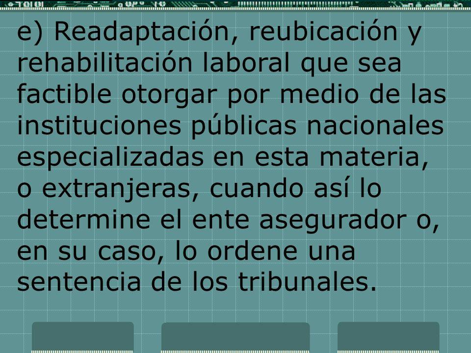 e) Readaptación, reubicación y rehabilitación laboral que sea factible otorgar por medio de las instituciones públicas nacionales especializadas en es