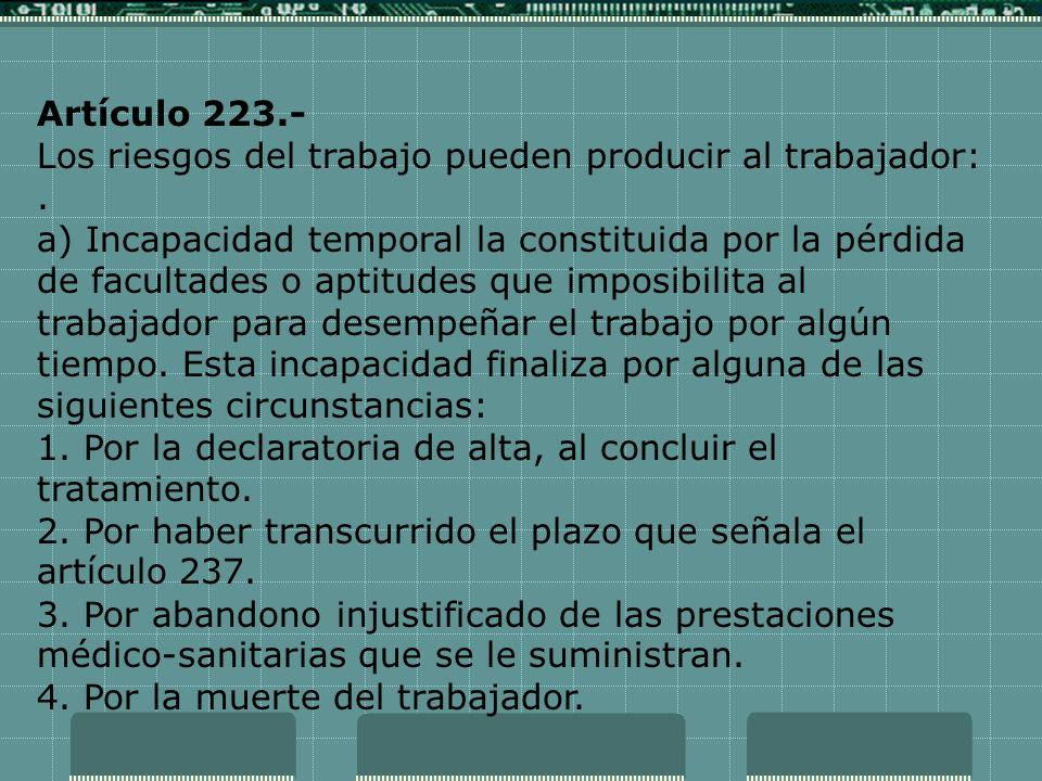 Artículo 223.- Los riesgos del trabajo pueden producir al trabajador:. a) Incapacidad temporal la constituida por la pérdida de facultades o aptitudes