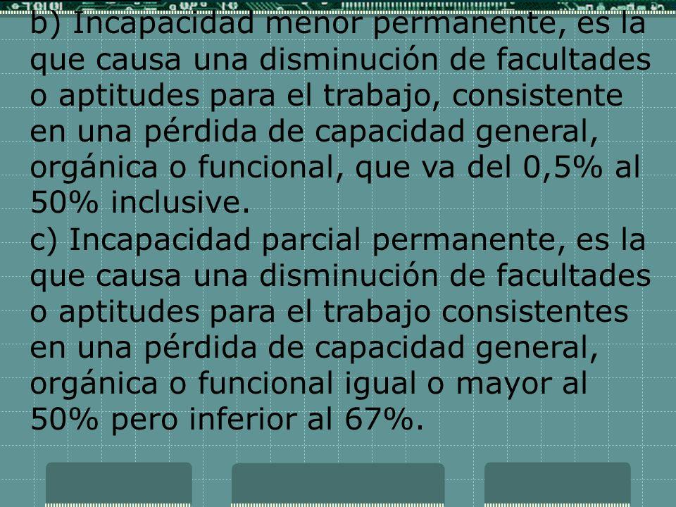b) Incapacidad menor permanente, es la que causa una disminución de facultades o aptitudes para el trabajo, consistente en una pérdida de capacidad ge