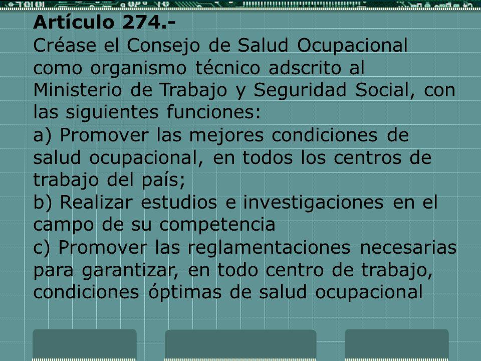 Artículo 274.- Créase el Consejo de Salud Ocupacional como organismo técnico adscrito al Ministerio de Trabajo y Seguridad Social, con las siguientes
