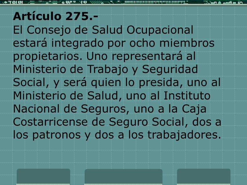 Artículo 275.- El Consejo de Salud Ocupacional estará integrado por ocho miembros propietarios. Uno representará al Ministerio de Trabajo y Seguridad