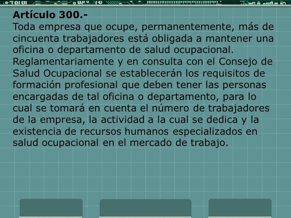 Artículo 300.- Toda empresa que ocupe, permanentemente, más de cincuenta trabajadores está obligada a mantener una oficina o departamento de salud ocu