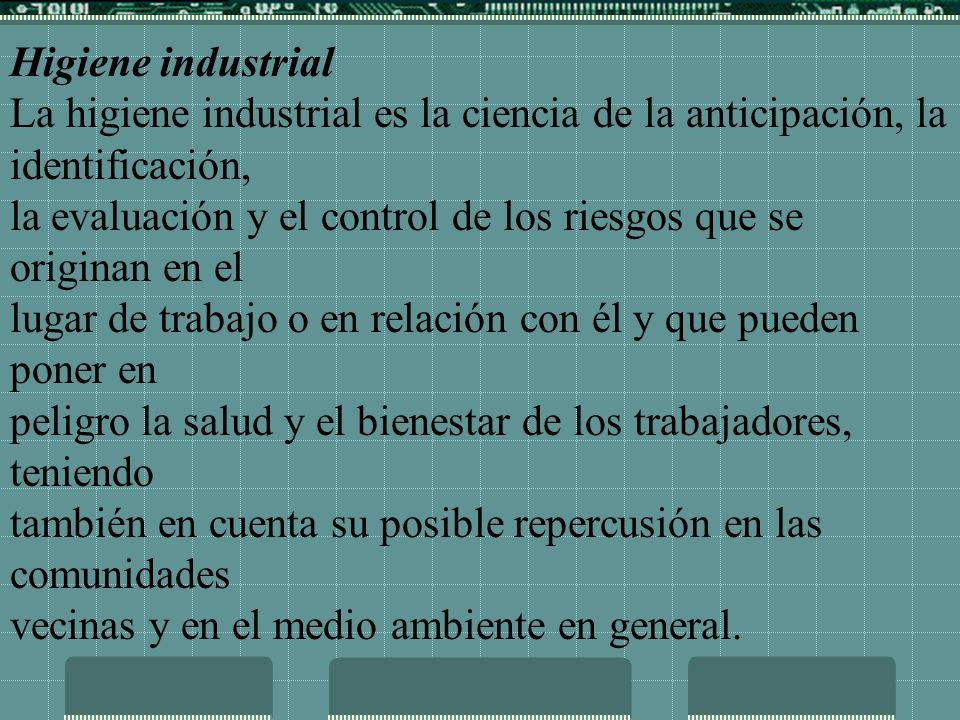 Higiene industrial La higiene industrial es la ciencia de la anticipación, la identificación, la evaluación y el control de los riesgos que se origina