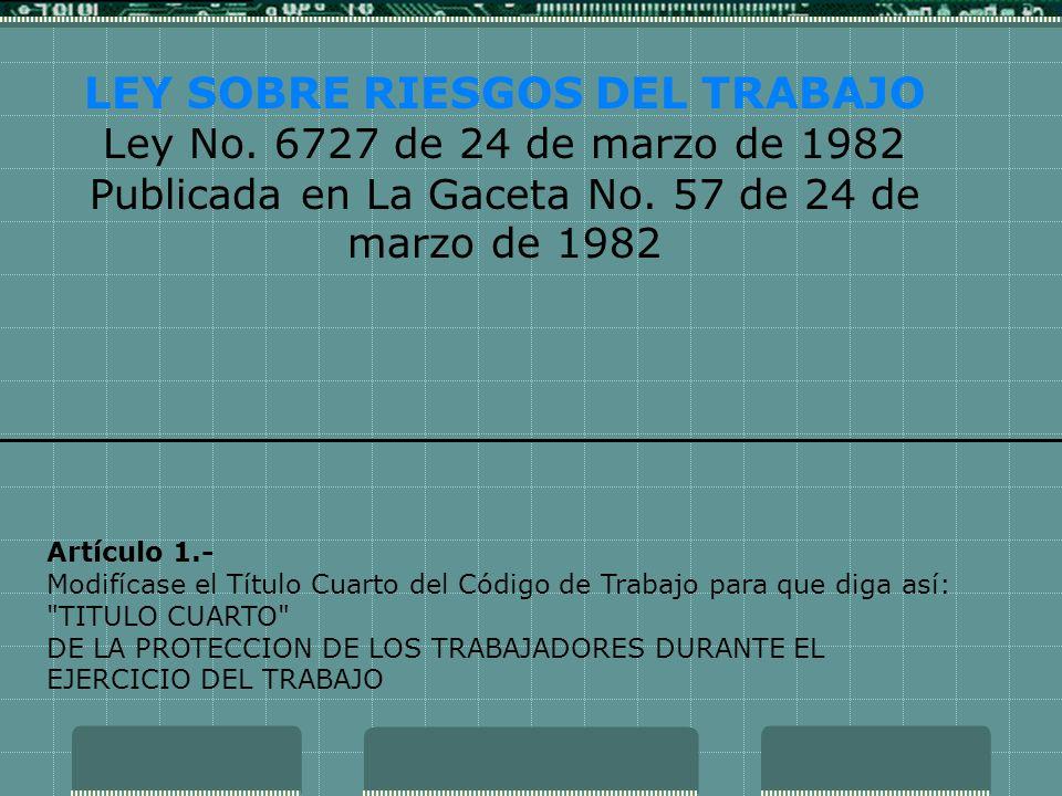 LEY SOBRE RIESGOS DEL TRABAJO Ley No. 6727 de 24 de marzo de 1982 Publicada en La Gaceta No. 57 de 24 de marzo de 1982 Artículo 1.- Modifícase el Títu
