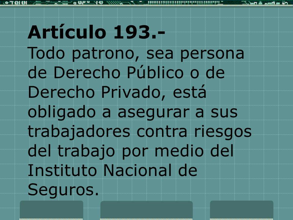 Artículo 193.- Todo patrono, sea persona de Derecho Público o de Derecho Privado, está obligado a asegurar a sus trabajadores contra riesgos del traba