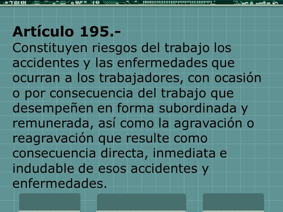 Artículo 195.- Constituyen riesgos del trabajo los accidentes y las enfermedades que ocurran a los trabajadores, con ocasión o por consecuencia del tr