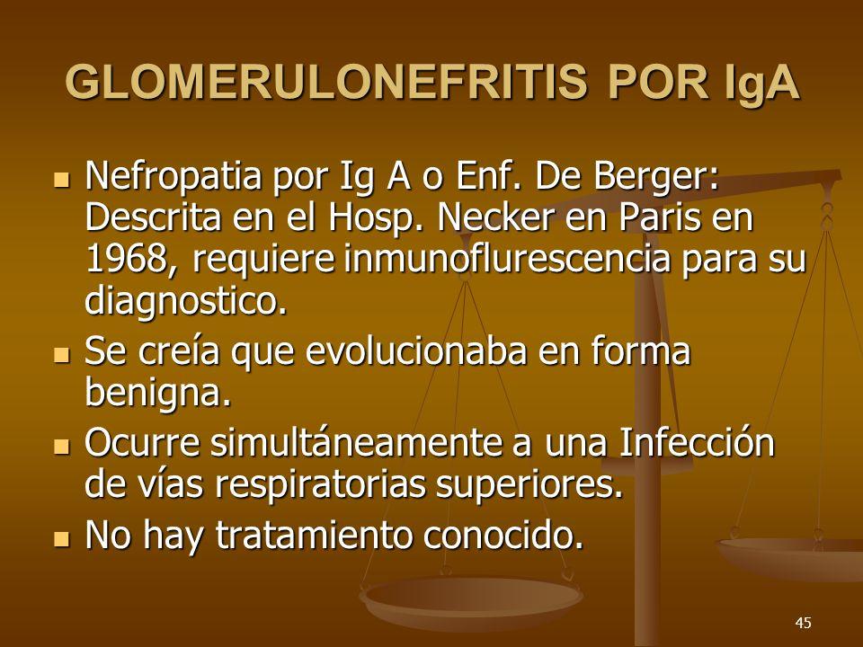 45 GLOMERULONEFRITIS POR IgA Nefropatia por Ig A o Enf. De Berger: Descrita en el Hosp. Necker en Paris en 1968, requiere inmunoflurescencia para su d