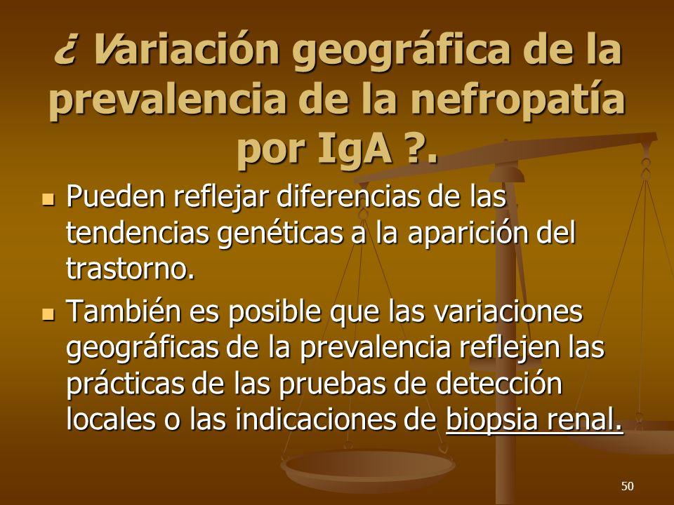 50 ¿ Variación geográfica de la prevalencia de la nefropatía por IgA ?. Pueden reflejar diferencias de las tendencias genéticas a la aparición del tra