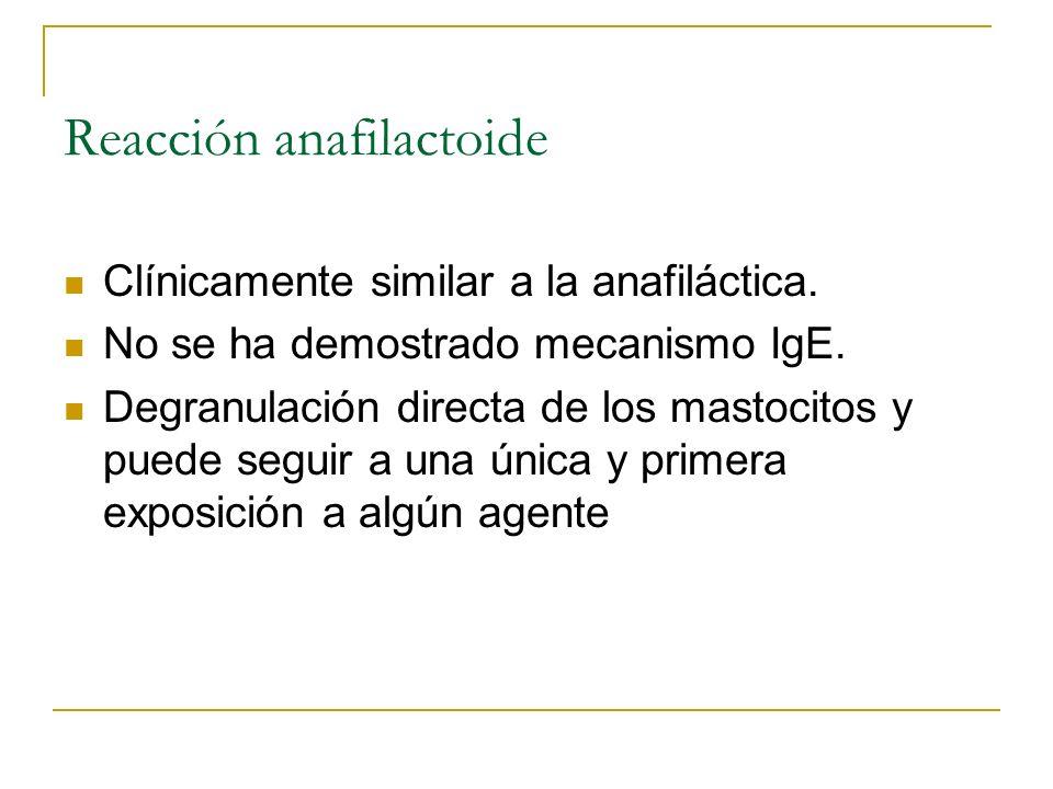 Reacción anafilactoide Clínicamente similar a la anafiláctica. No se ha demostrado mecanismo IgE. Degranulación directa de los mastocitos y puede segu
