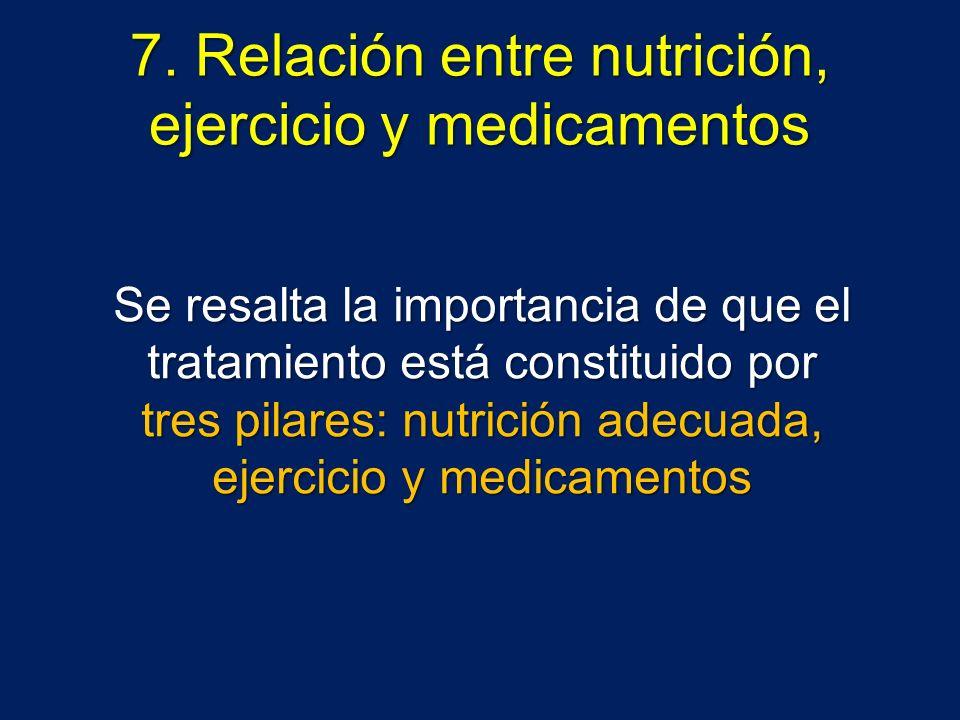 7. Relación entre nutrición, ejercicio y medicamentos Se resalta la importancia de que el tratamiento está constituido por tres pilares: nutrición ade