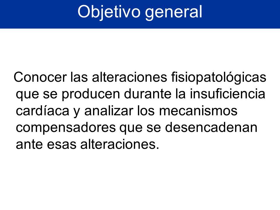 Objetivo general Conocer las alteraciones fisiopatológicas que se producen durante la insuficiencia cardíaca y analizar los mecanismos compensadores q