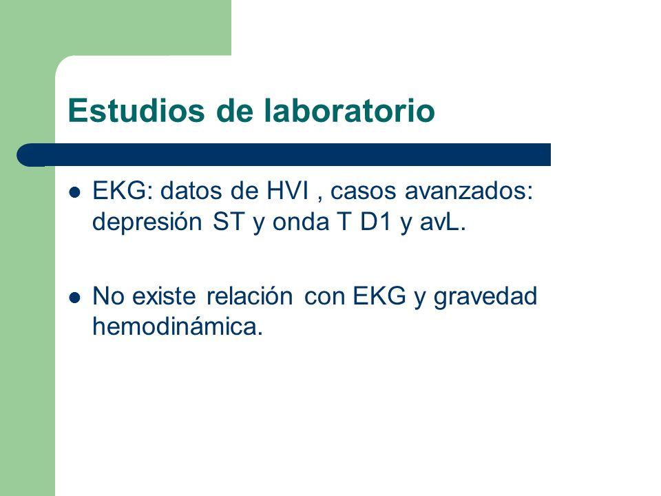 Estudios de laboratorio EKG: datos de HVI, casos avanzados: depresión ST y onda T D1 y avL. No existe relación con EKG y gravedad hemodinámica.