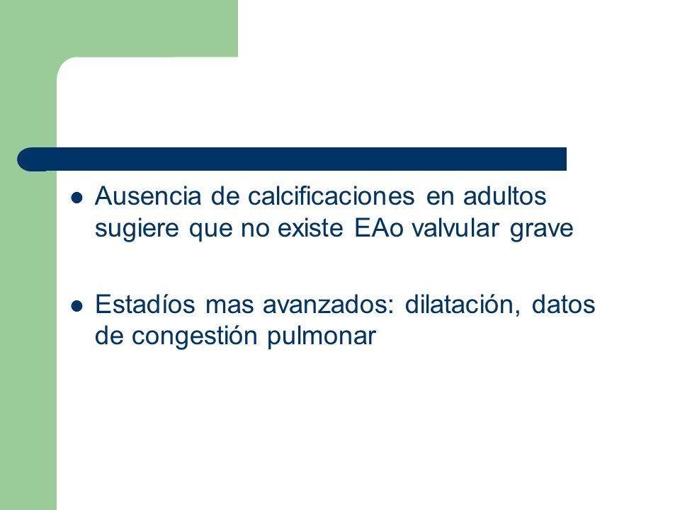 Ausencia de calcificaciones en adultos sugiere que no existe EAo valvular grave Estadíos mas avanzados: dilatación, datos de congestión pulmonar