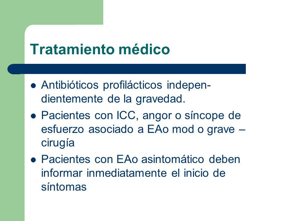 Tratamiento médico Antibióticos profilácticos indepen- dientemente de la gravedad. Pacientes con ICC, angor o síncope de esfuerzo asociado a EAo mod o