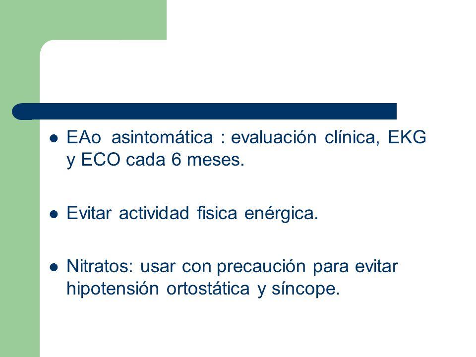 EAo asintomática : evaluación clínica, EKG y ECO cada 6 meses. Evitar actividad fisica enérgica. Nitratos: usar con precaución para evitar hipotensión
