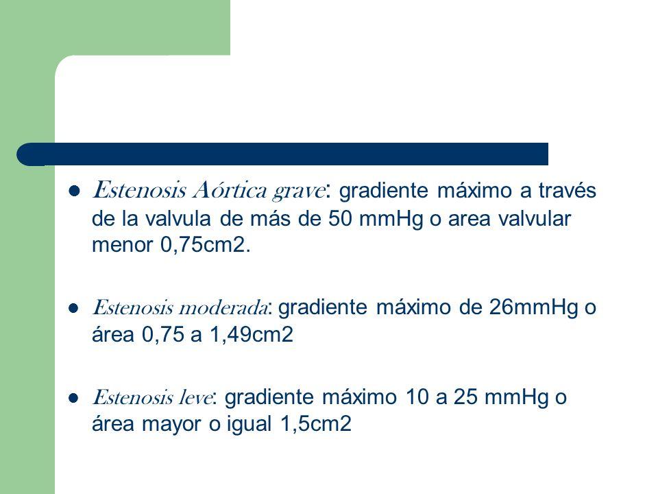 Estenosis Aórtica grave : gradiente máximo a través de la valvula de más de 50 mmHg o area valvular menor 0,75cm2. Estenosis moderada : gradiente máxi
