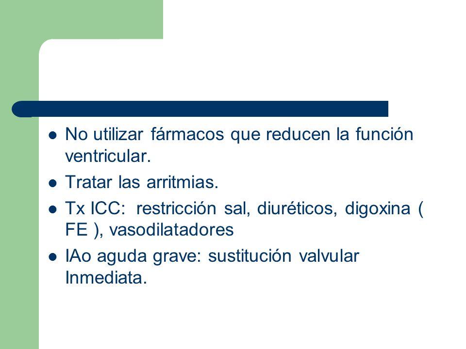 No utilizar fármacos que reducen la función ventricular. Tratar las arritmias. Tx ICC: restricción sal, diuréticos, digoxina ( FE ), vasodilatadores I