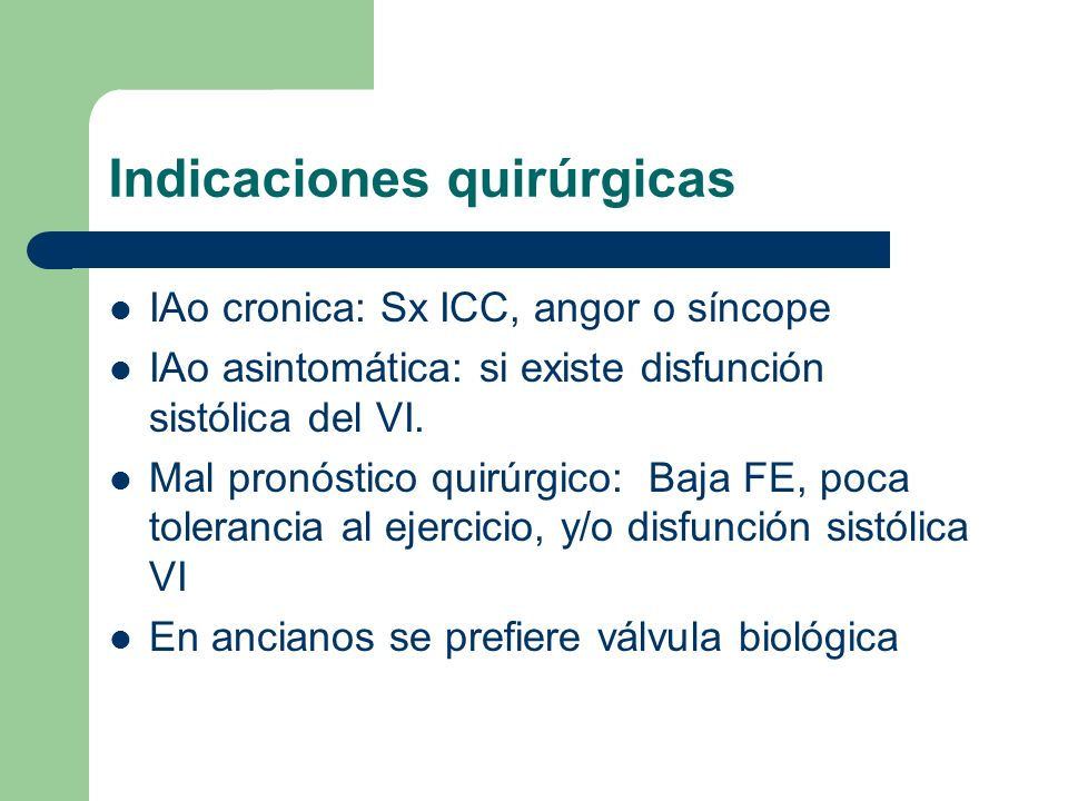 Indicaciones quirúrgicas IAo cronica: Sx ICC, angor o síncope IAo asintomática: si existe disfunción sistólica del VI. Mal pronóstico quirúrgico: Baja