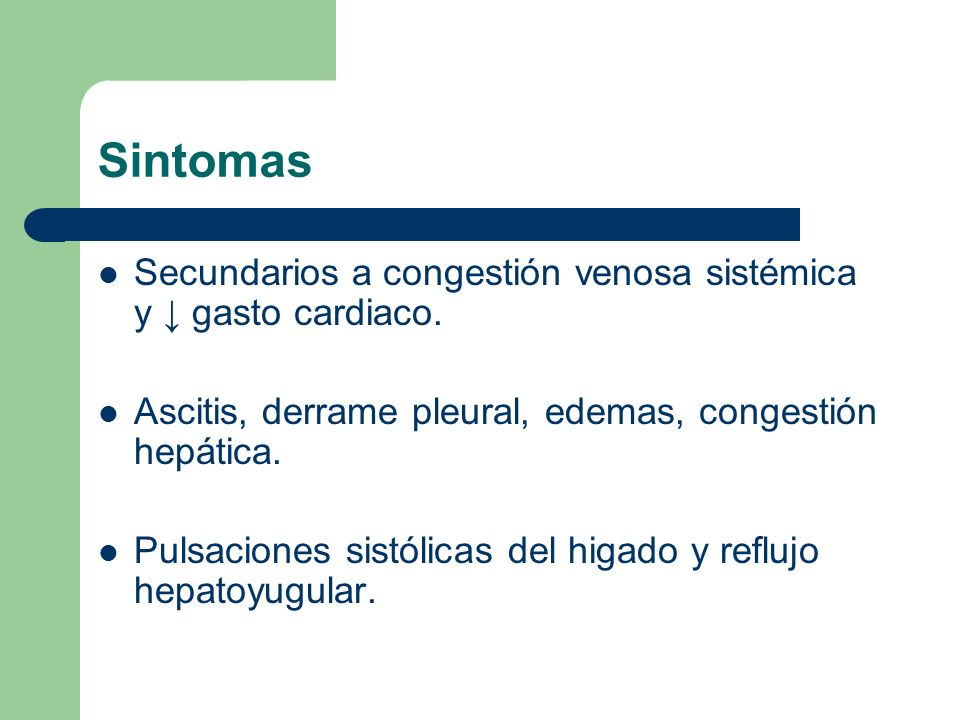 Sintomas Secundarios a congestión venosa sistémica y gasto cardiaco. Ascitis, derrame pleural, edemas, congestión hepática. Pulsaciones sistólicas del