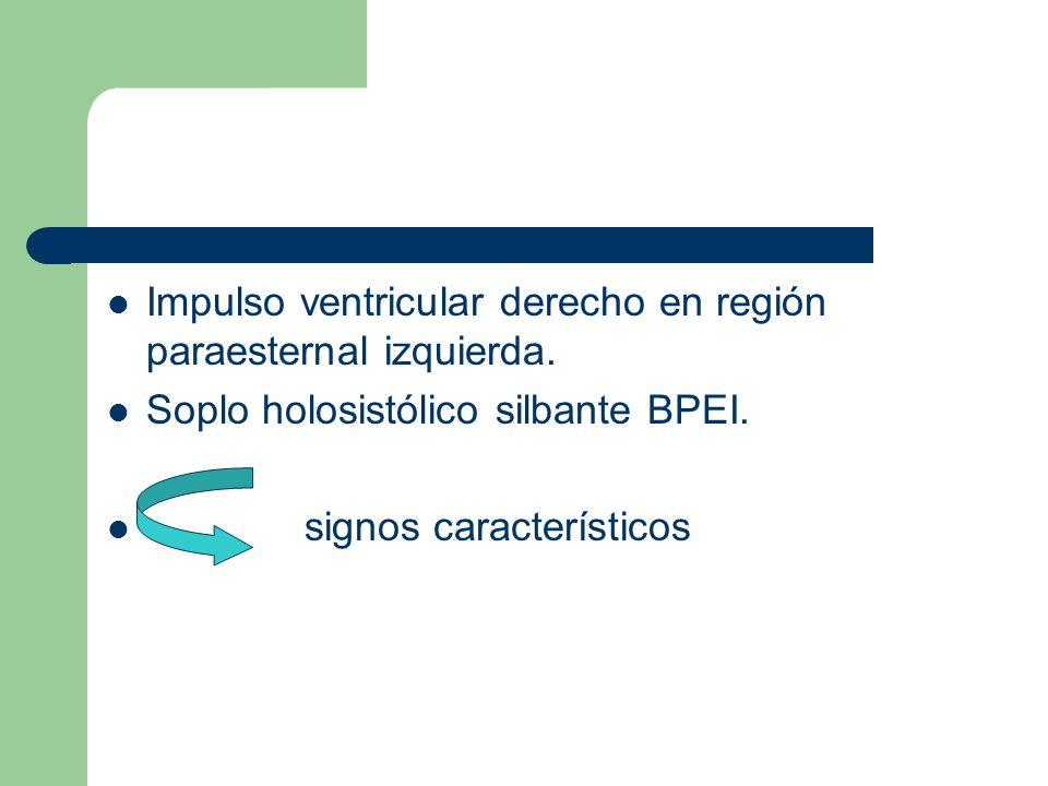 Impulso ventricular derecho en región paraesternal izquierda. Soplo holosistólico silbante BPEI. signos característicos