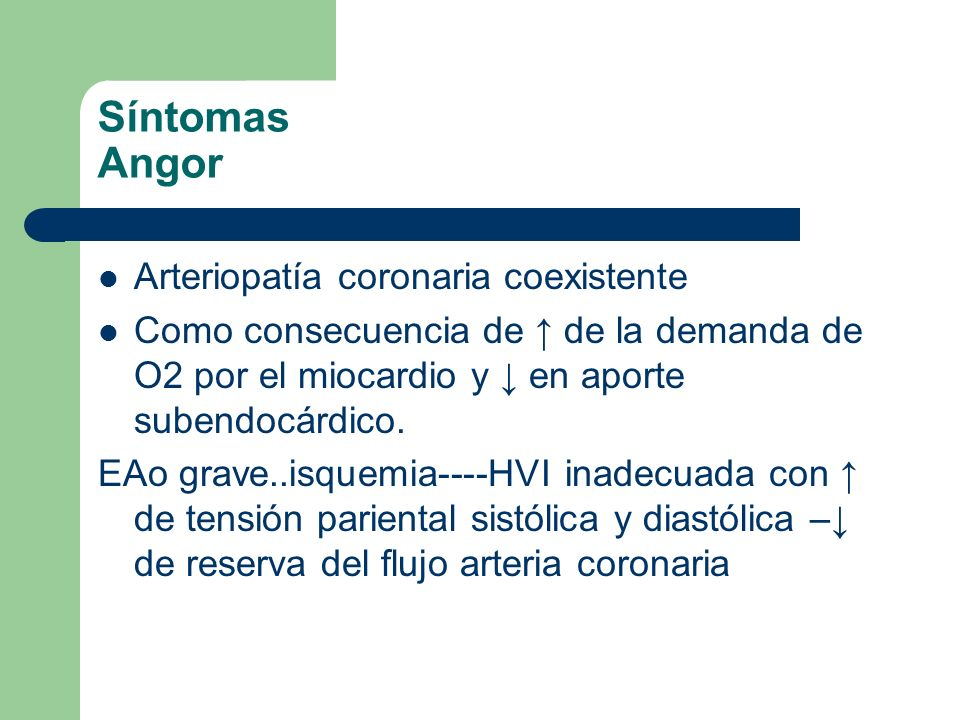 Síntomas Angor Arteriopatía coronaria coexistente Como consecuencia de de la demanda de O2 por el miocardio y en aporte subendocárdico. EAo grave..isq